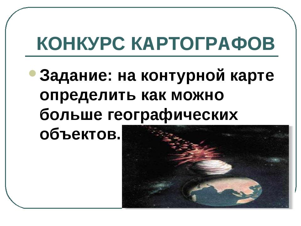 КОНКУРС КАРТОГРАФОВ Задание: на контурной карте определить как можно больше г...