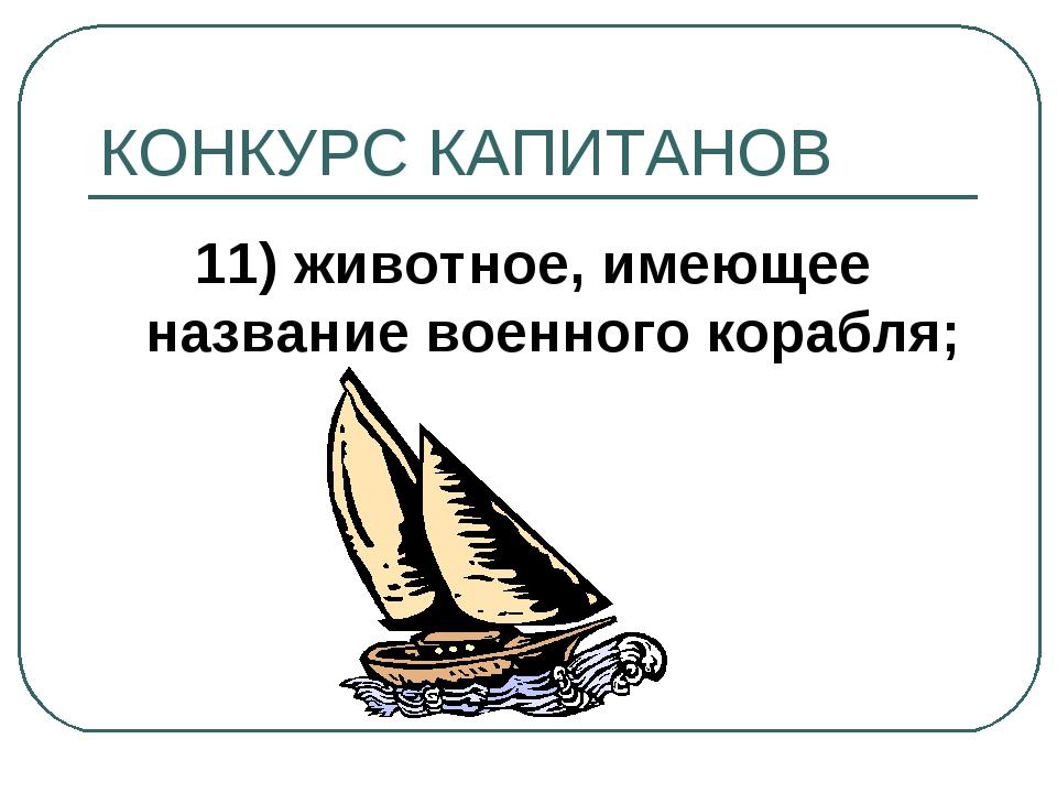 КОНКУРС КАПИТАНОВ 11) животное, имеющее название военного корабля;