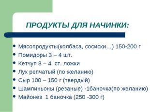 ПРОДУКТЫ ДЛЯ НАЧИНКИ: Мясопродукты(колбаса, сосиски…) 150-200 г Помидоры 3 –