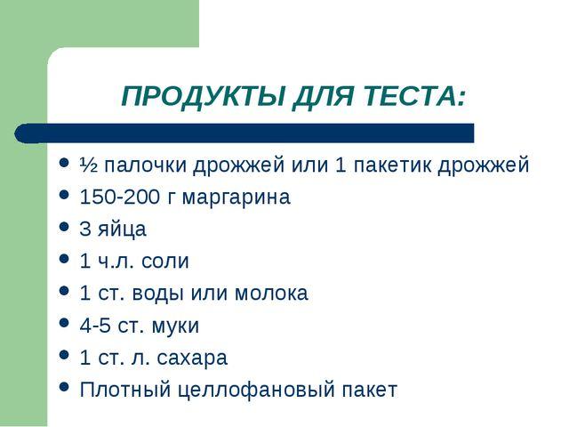ПРОДУКТЫ ДЛЯ ТЕСТА: ½ палочки дрожжей или 1 пакетик дрожжей 150-200 г маргари...