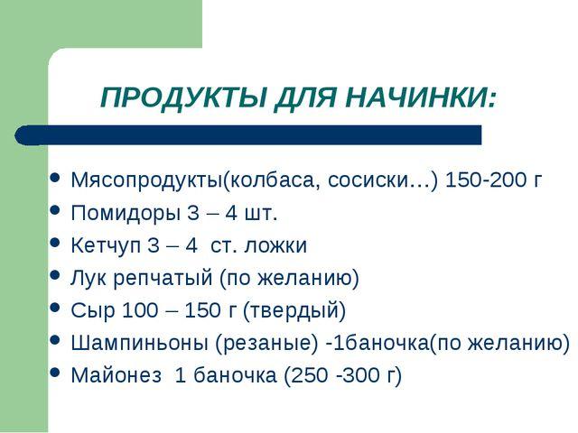 ПРОДУКТЫ ДЛЯ НАЧИНКИ: Мясопродукты(колбаса, сосиски…) 150-200 г Помидоры 3 –...