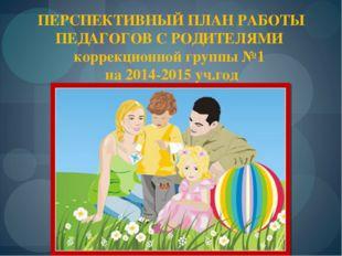 ПЕРСПЕКТИВНЫЙ ПЛАН РАБОТЫ ПЕДАГОГОВ С РОДИТЕЛЯМИ коррекционной группы №1 на 2