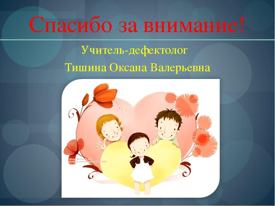 Спасибо за внимание! Учитель-дефектолог Тишина Оксана Валерьевна