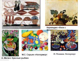 Караваджо «Ваза с фруктами». М.С. Сарьян «Натюрморт А. Матисс Красные рыбки»