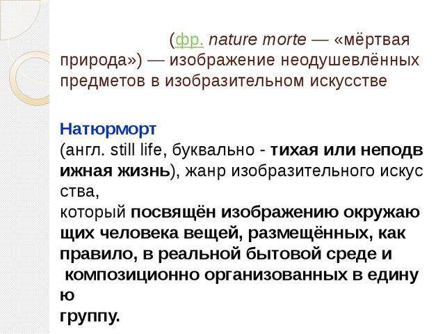 Натюрмо́рт(фр.nature morte— «мёртвая природа»)— изображение неодушевлённы...