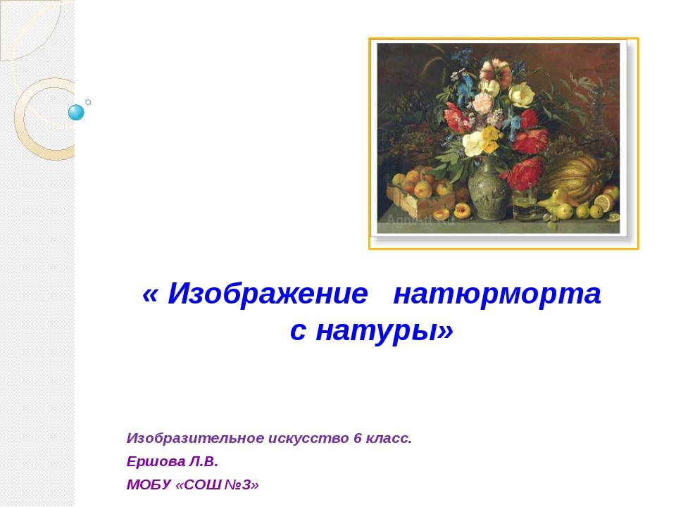 Изобразительное искусство 6 класс. Ершова Л.В. МОБУ «СОШ №3» « Изображение на...
