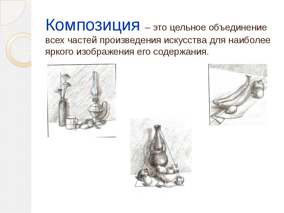 Композиция – это цельное объединение всех частей произведения искусства для н...