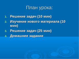 План урока: Решение задач (10 мин) Изучение нового материала (10 мин) Решение