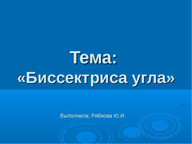 Тема: «Биссектриса угла» Выполнила: Рябкова Ю.И.