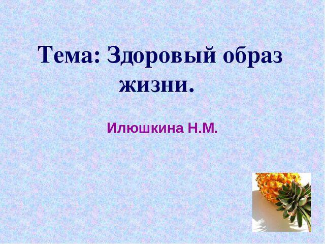 Тема: Здоровый образ жизни. Илюшкина Н.М.
