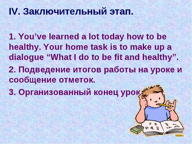 IV. Заключительный этап. 1. You've learned a lot today how to be healthy. Yo...