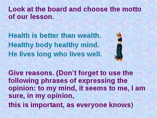 Look at the board and choose the motto of our lesson. Health is better than w...