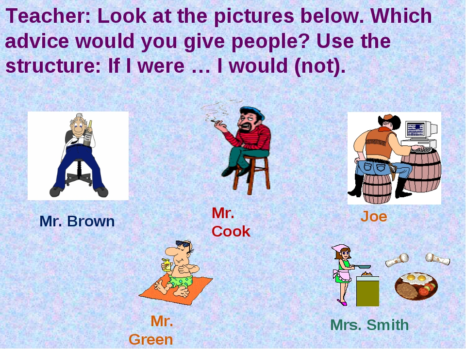 Teacher: Look at the pictures below. Which advice would you give people? Use...