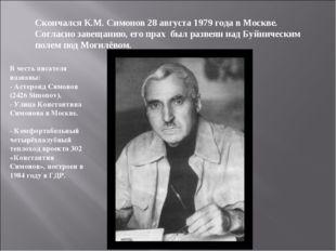 Скончался К.М. Симонов 28 августа 1979 года в Москве. Согласно завещанию, его