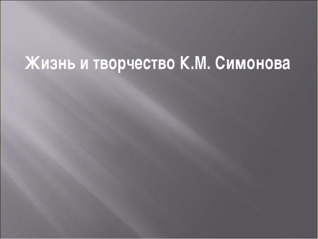 Жизнь и творчество К.М. Симонова