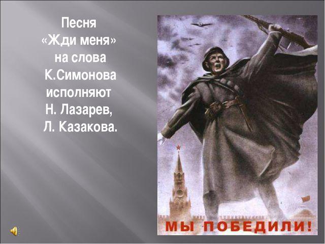 Песня «Жди меня» на слова К.Симонова исполняют Н. Лазарев, Л. Казакова.