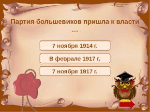 Партия большевиков пришла к власти … 7 ноября 1914 г. В феврале 1917 г. 7 ноя