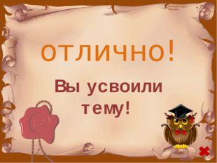 отлично! Вы усвоили тему! © Фокина Лидия Петровна