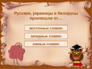 Русские, украинцы и белорусы произошли от… восточных славян западных славян ю