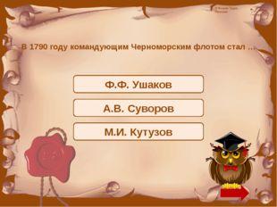 В 1790 году командующим Черноморским флотом стал … Ф.Ф. Ушаков А.В. Суворов М