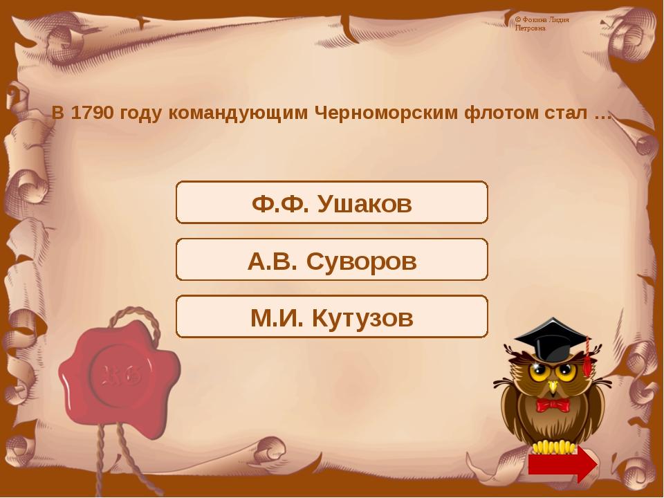 В 1790 году командующим Черноморским флотом стал … Ф.Ф. Ушаков А.В. Суворов М...