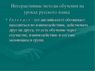 Интерактивные методы обучения на уроках русского языка I n t e r a c t – (от