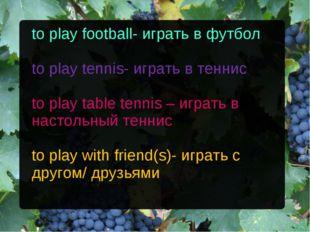 to play football- играть в футбол to play tennis- играть в теннис to play tab