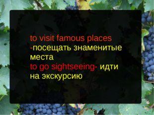 to visit famous places -посещать знаменитые места to go sightseeing- идти на