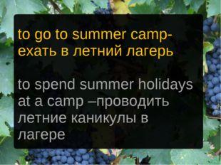 to go to summer camp- ехать в летний лагерь to spend summer holidays at a cam