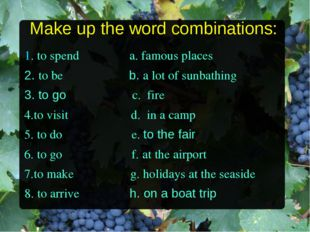 Make up the word combinations: 1. to spend a. famous places 2. to be b. a lot