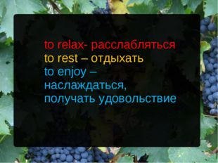 to relax- расслабляться to rest – отдыхать to enjoy – наслаждаться, получать