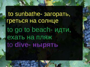 to sunbathe- загорать, греться на солнце to go to beach- идти, ехать на пляж