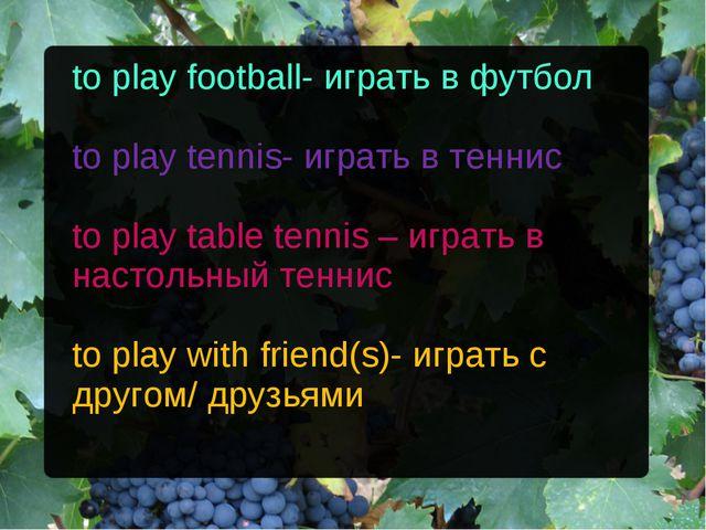 to play football- играть в футбол to play tennis- играть в теннис to play tab...