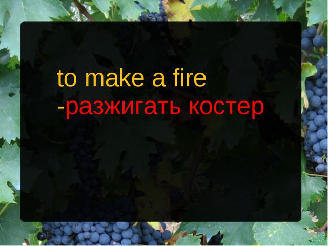 to make a fire -разжигать костер