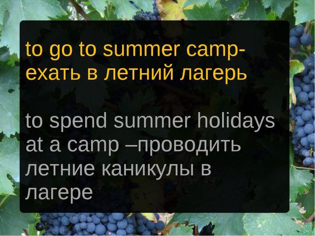 to go to summer camp- ехать в летний лагерь to spend summer holidays at a cam...