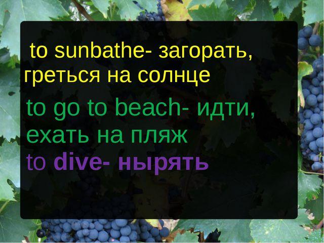 to sunbathe- загорать, греться на солнце to go to beach- идти, ехать на пляж...