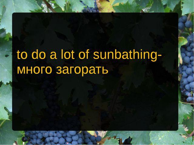 to do a lot of sunbathing- много загорать