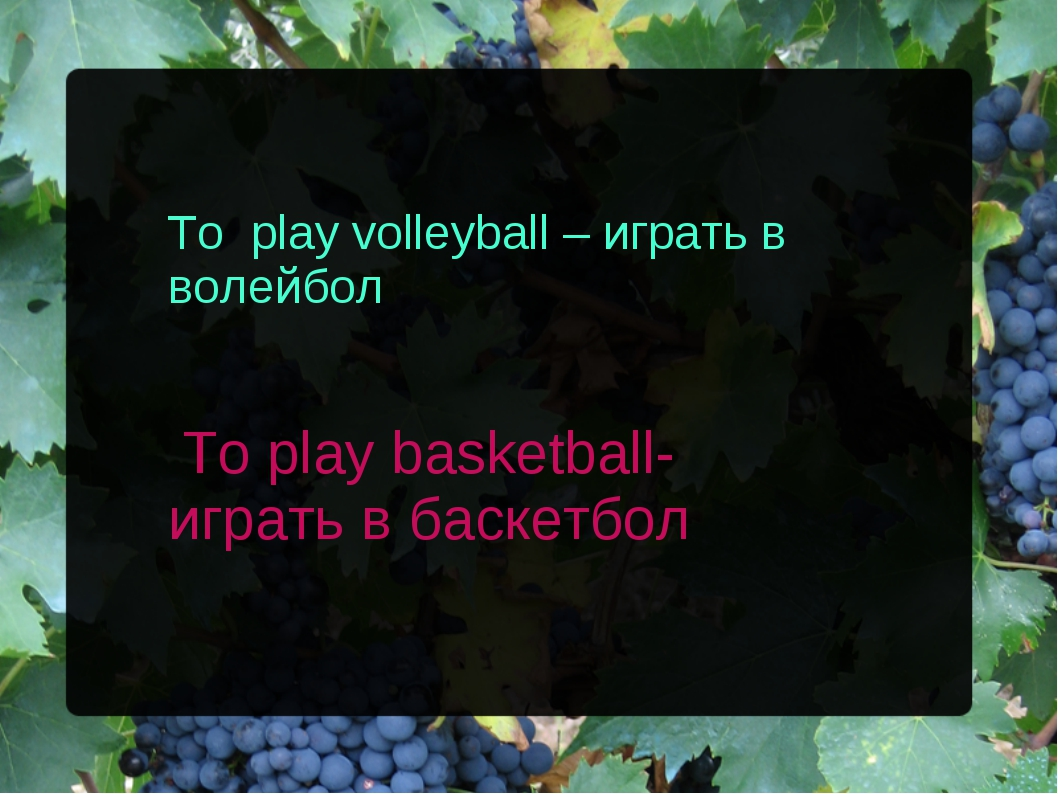 To play volleyball – играть в волейбол To play basketball- играть в баскетбол