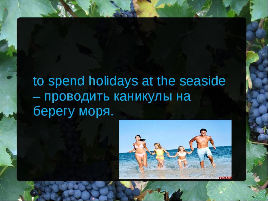 to spend holidays at the seaside – проводить каникулы на берегу моря.