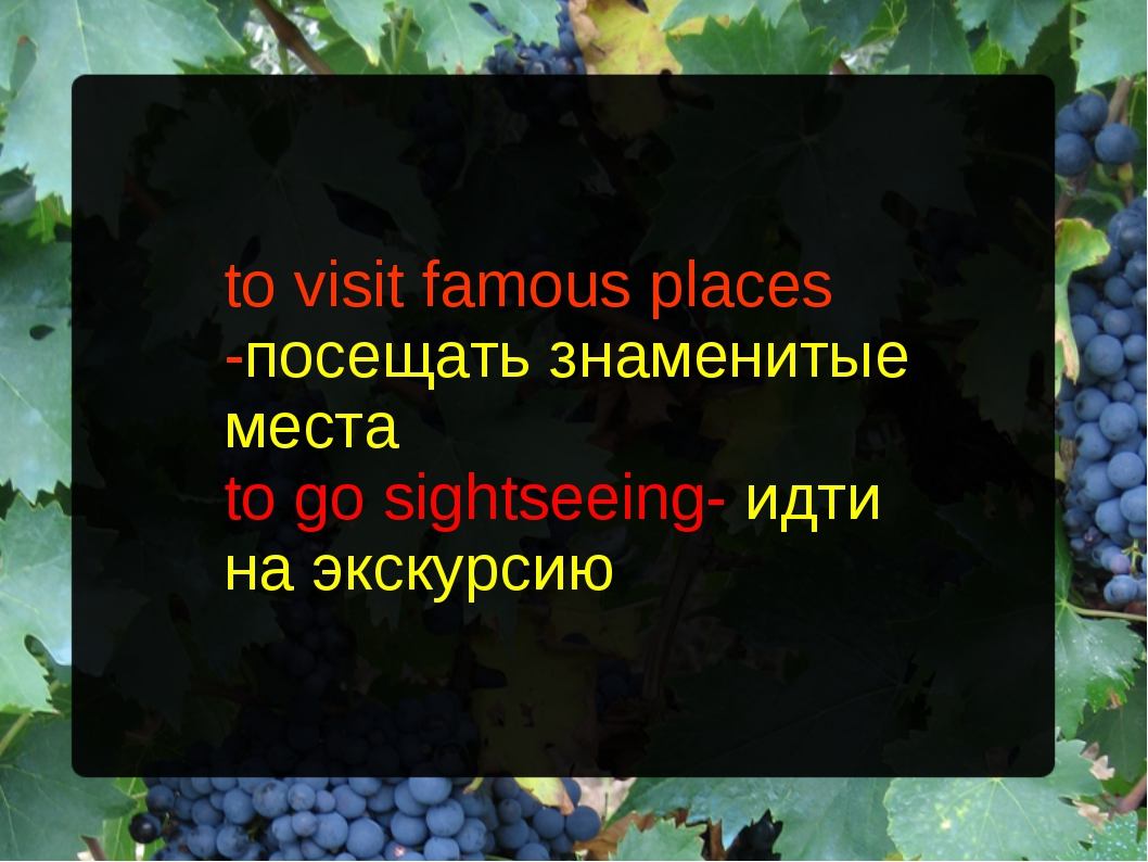 to visit famous places -посещать знаменитые места to go sightseeing- идти на...