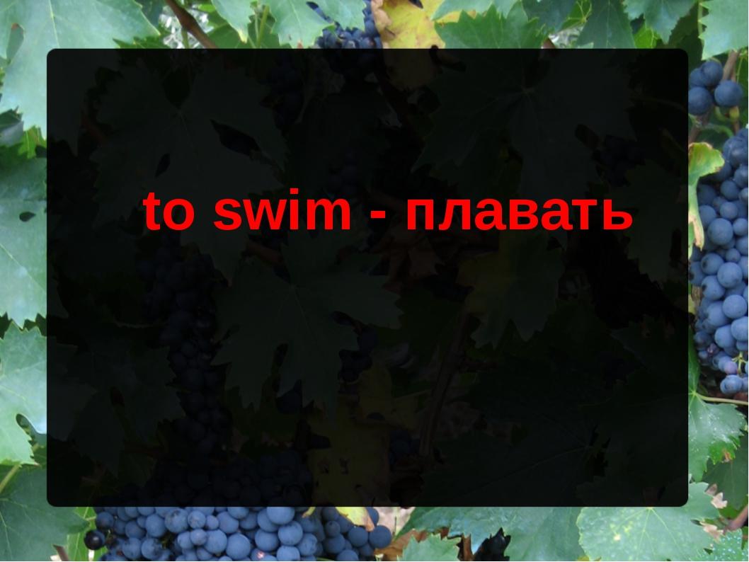 to swim - плавать