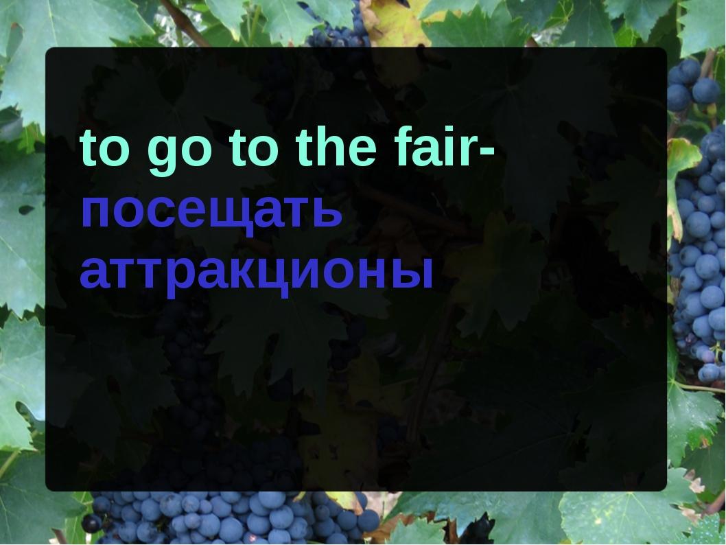 to go to the fair-посещать аттракционы