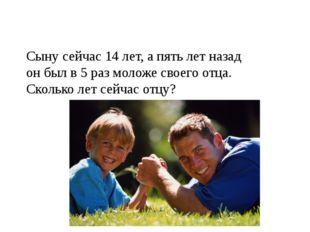 Сыну сейчас 14 лет, а пять лет назад он был в 5 раз моложе своего отца. Сколь