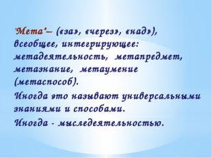 """""""Мета""""– («за», «через», «над»), всеобщее, интегрирующее: метадеятельность, ме"""
