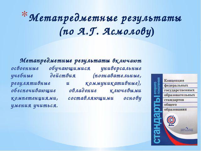 Метапредметные результаты (по А.Г. Асмолову) Метапредметные результаты включа...