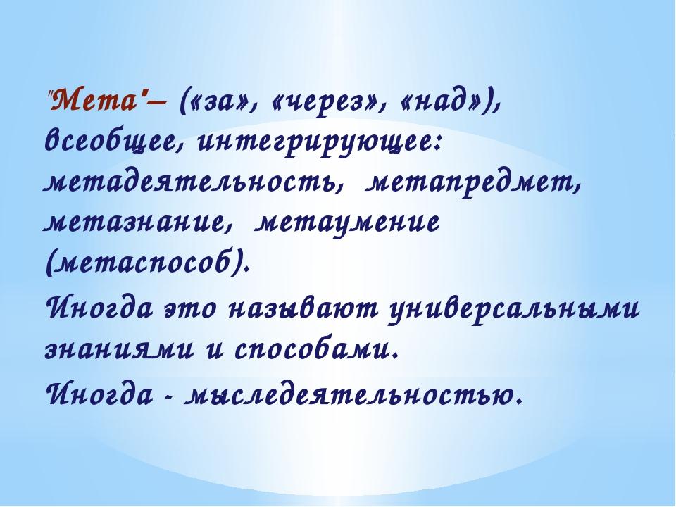 """""""Мета""""– («за», «через», «над»), всеобщее, интегрирующее: метадеятельность, ме..."""