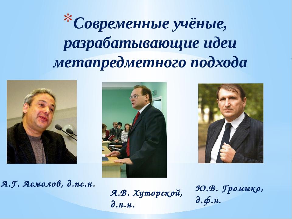 Современные учёные, разрабатывающие идеи метапредметного подхода А.Г. Асмолов...