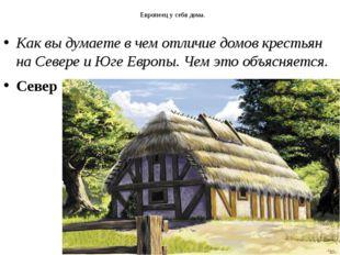 Европеец у себя дома. Как вы думаете в чем отличие домов крестьян на Севере