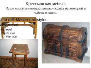 Крестьянская мебель Чаше присутствовала только скамья на которой и сидели и с