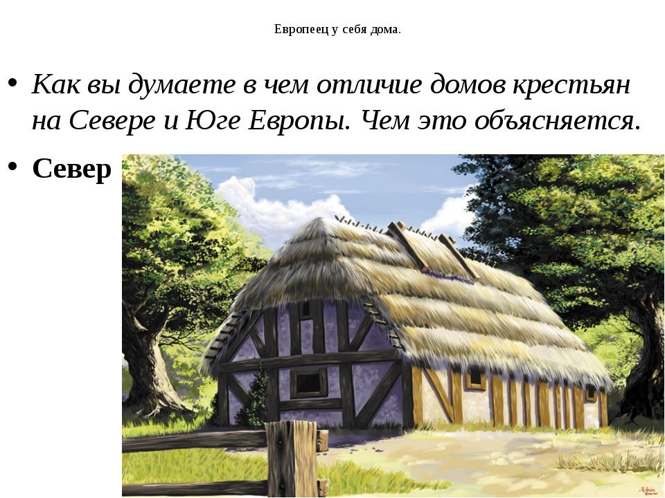 Европеец у себя дома. Как вы думаете в чем отличие домов крестьян на Севере...